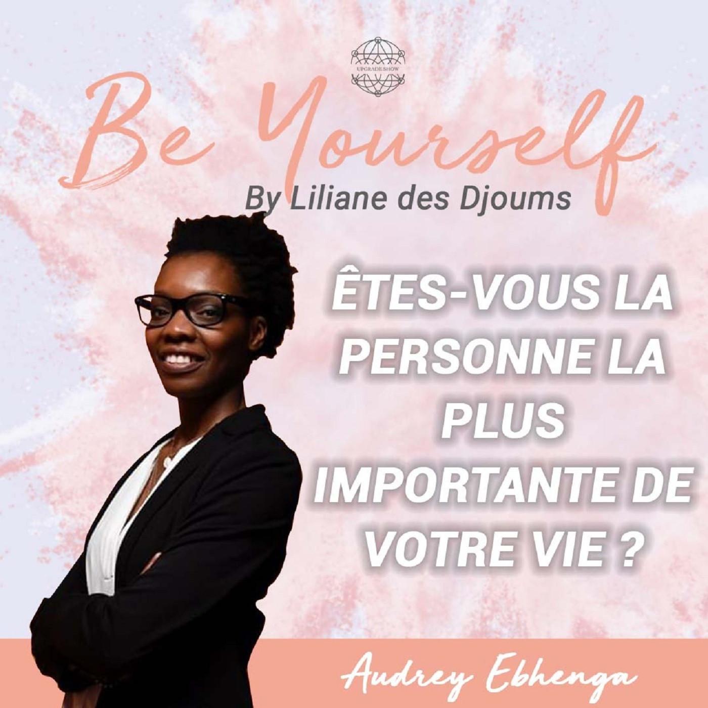 #10 : ETES-VOUS LA PERSONNE LA PLUS IMPORTANTE DE VOTRE VIE?   CONVERSATION AUDREY EBHENGA