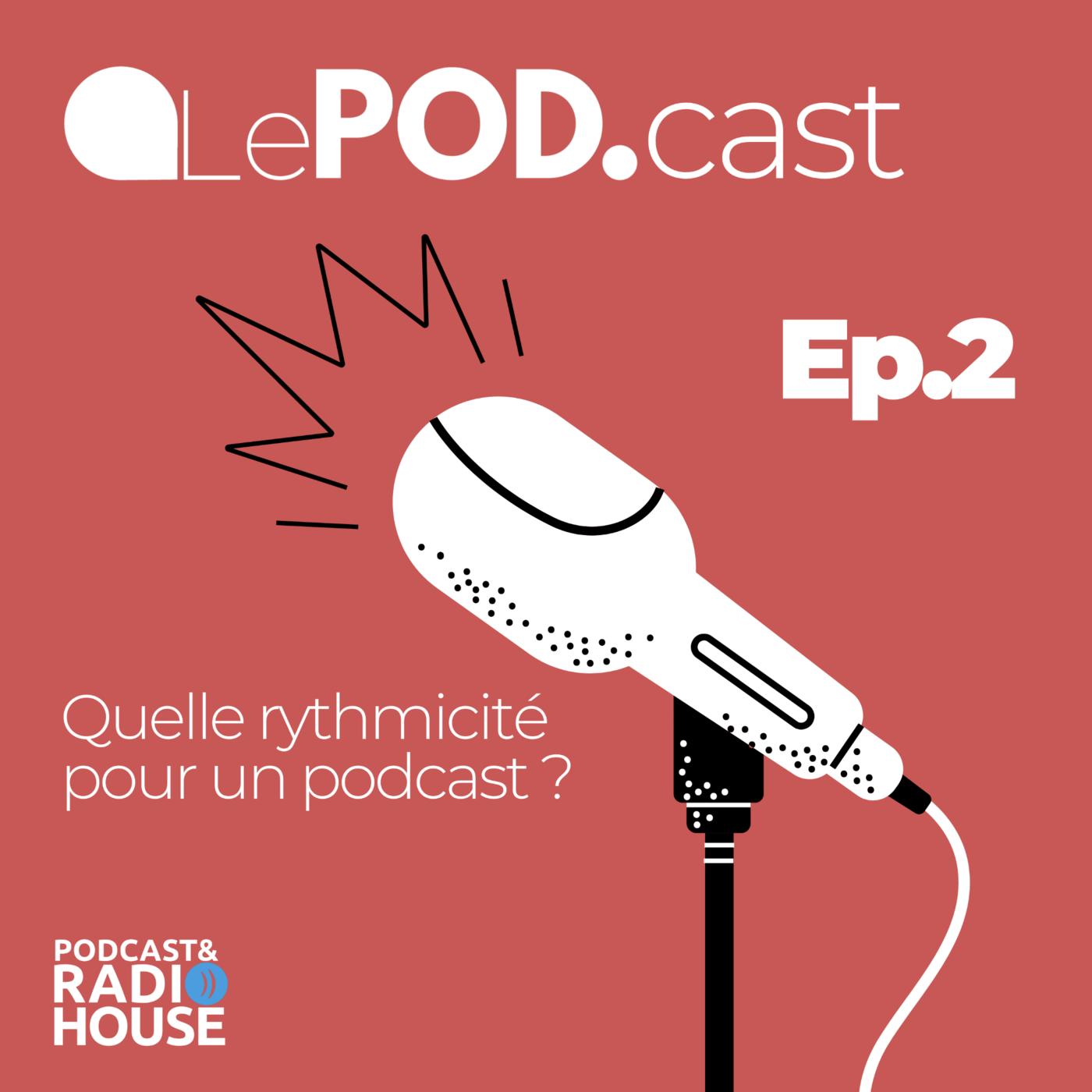 EP.2 - Quelle rythmicité pour un podcast ? - Le POD.