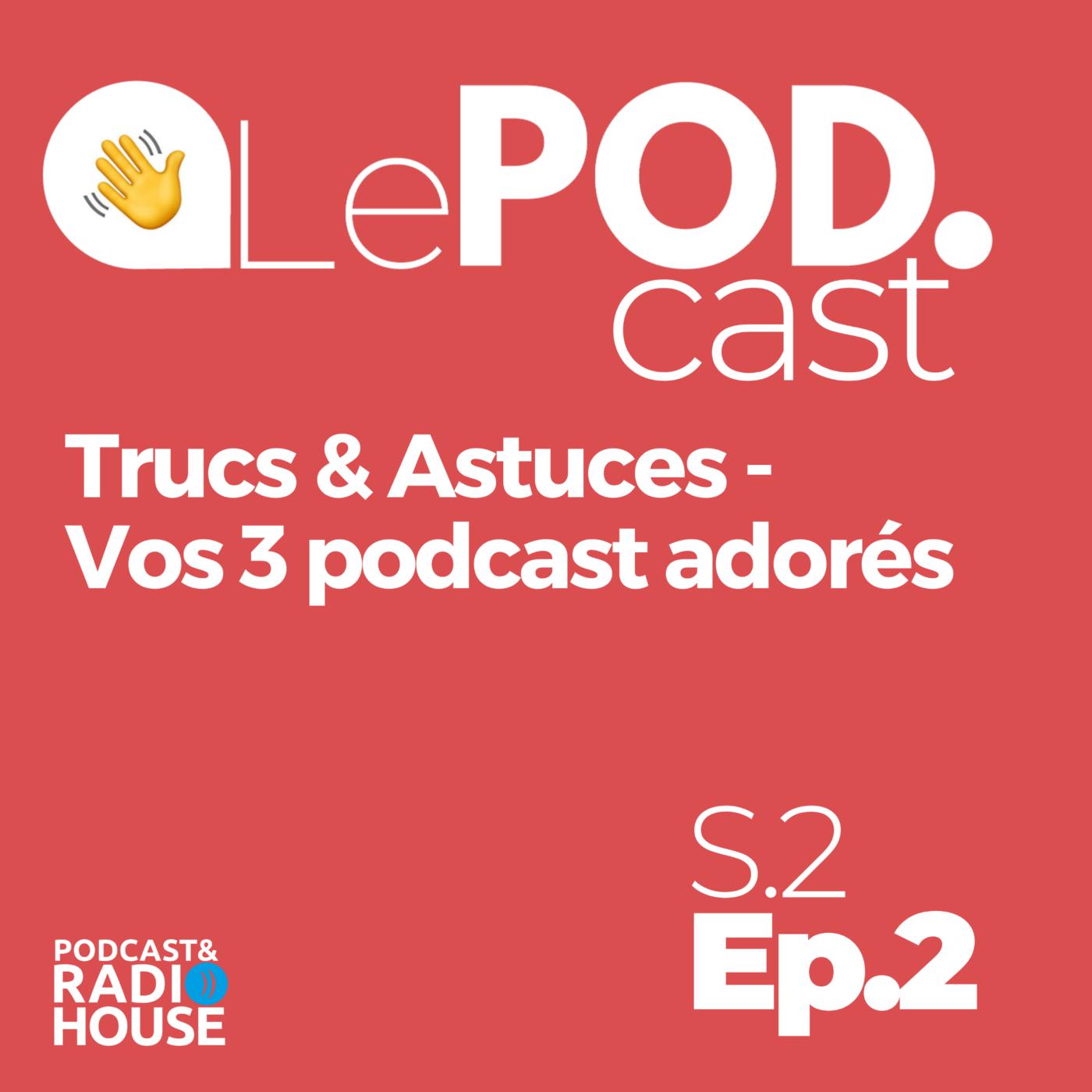EP.2 - Trucs & Astuces - Vos 3 podcast adorés - Le POD.