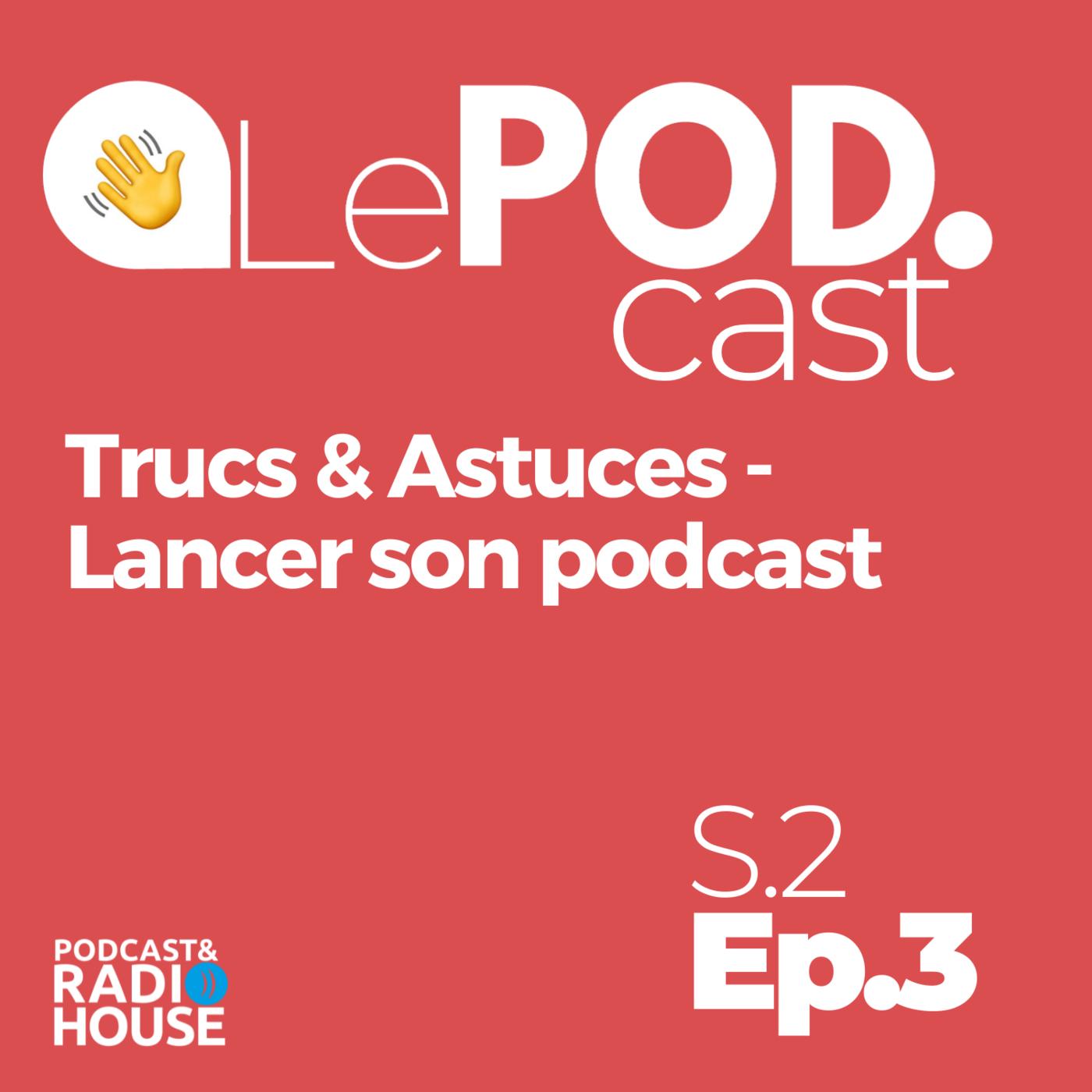 EP.3 - Trucs & Astuces - Lancer son podcast - Le POD.