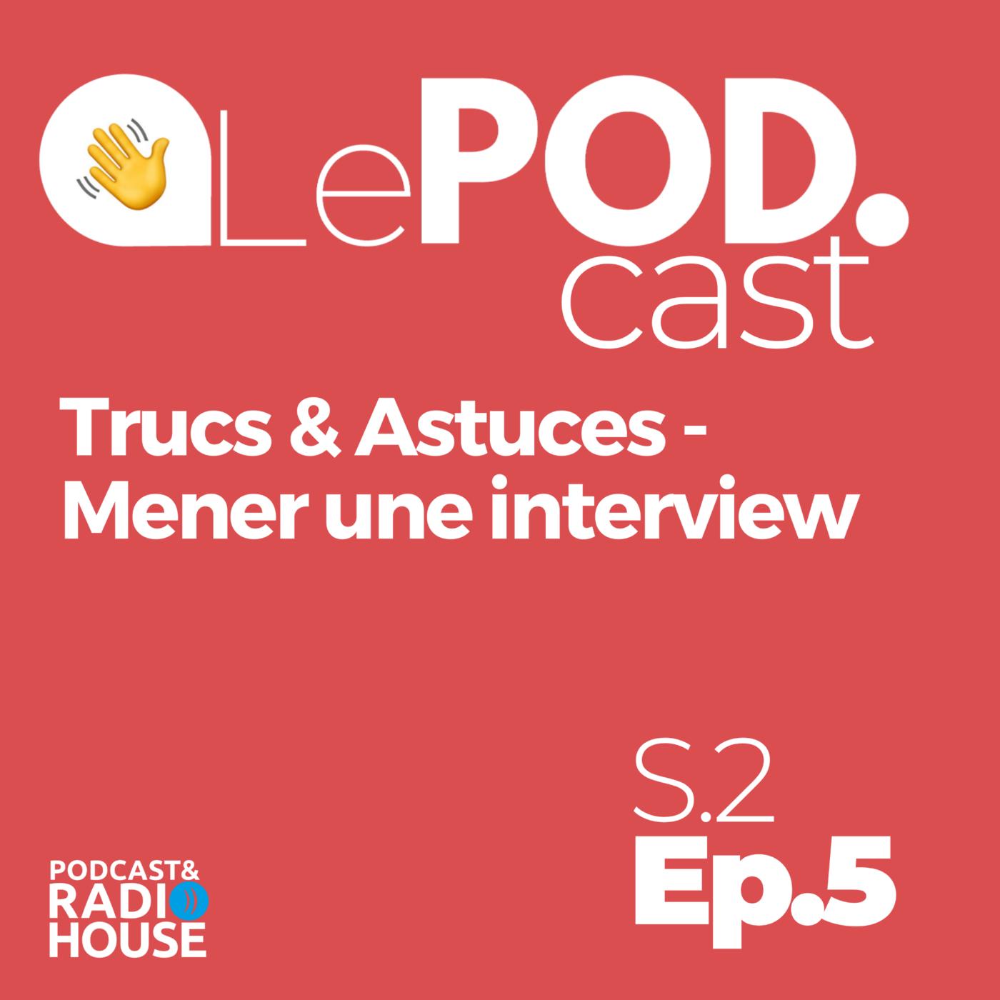 EP.5 - Trucs & Astuces - Mener une interview - Le POD.