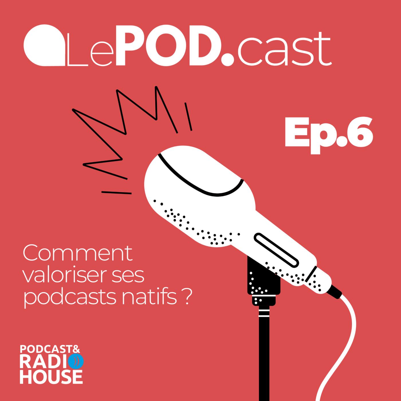 EP.6 - Comment valoriser ses podcasts natifs ? - Le POD.