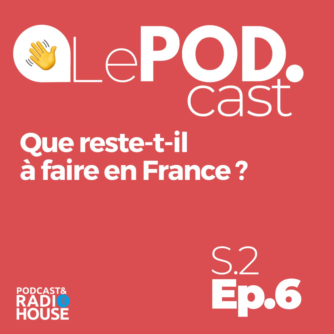 EP.6 - Podcast - Que reste-t-il à faire en France ? - Le POD.