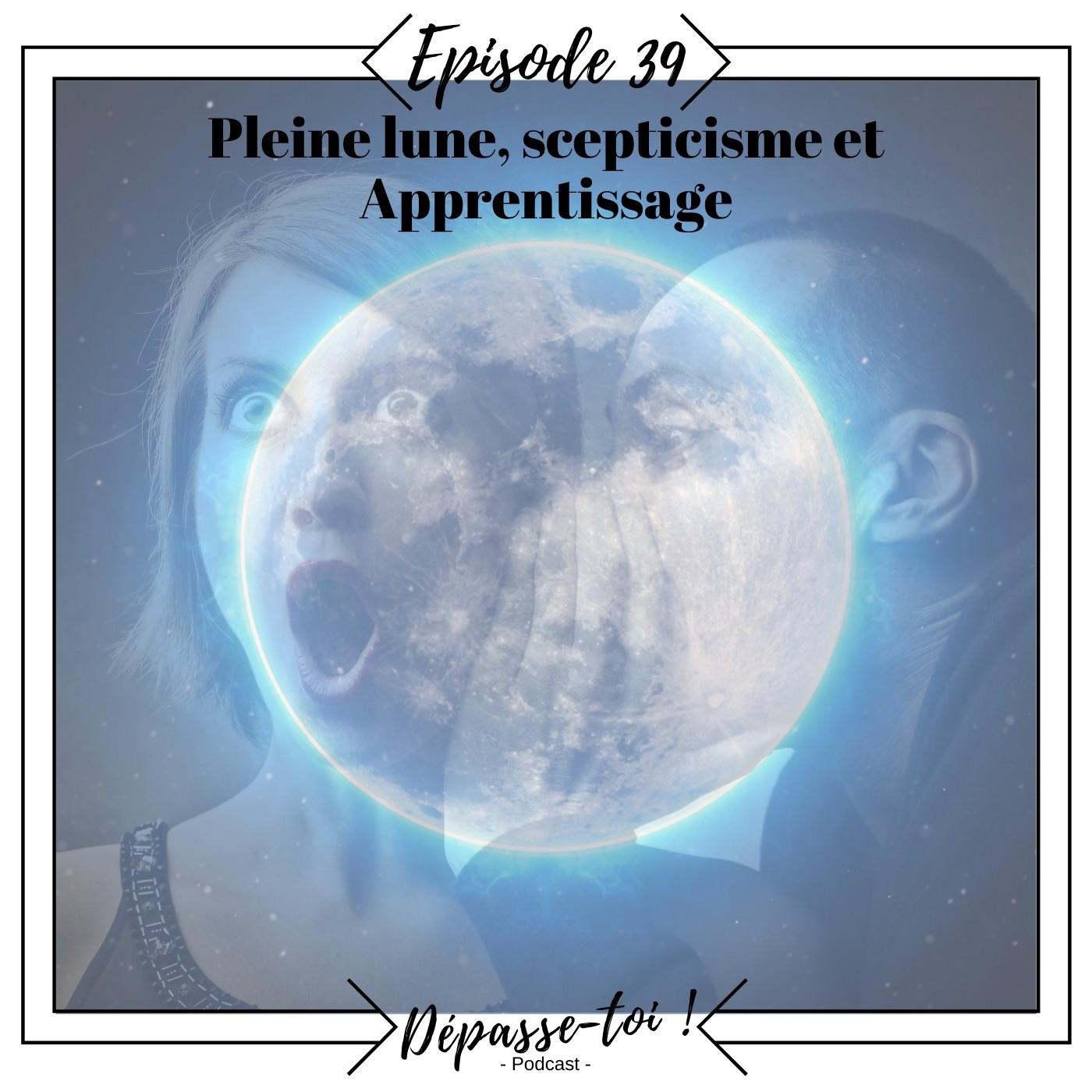 #39 - Pleine lune, scepticisme, culpabilité et apprentissage