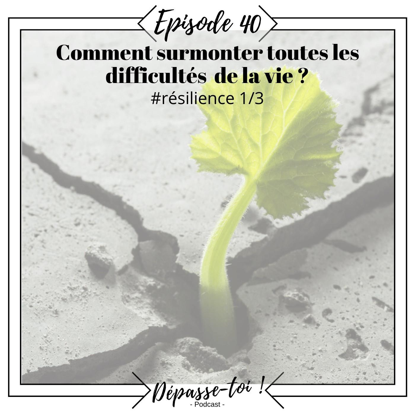 #40 - La résilience : comment rebondir après une période difficile ? (Résilience 1/3)