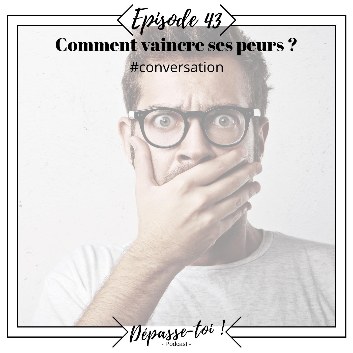 #43 - Comment vaincre ses peurs ? la technique simple de la conversation.