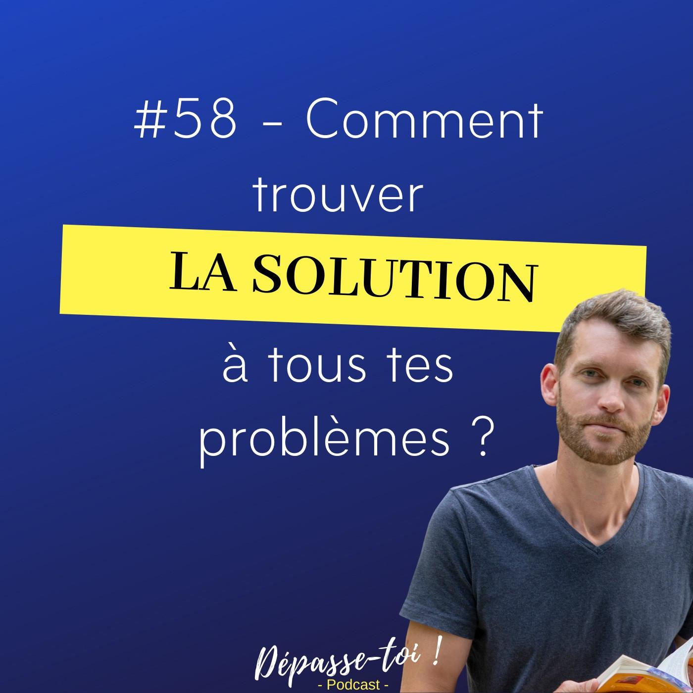 #58 - Comment trouver la solution à tous tes problèmes ?