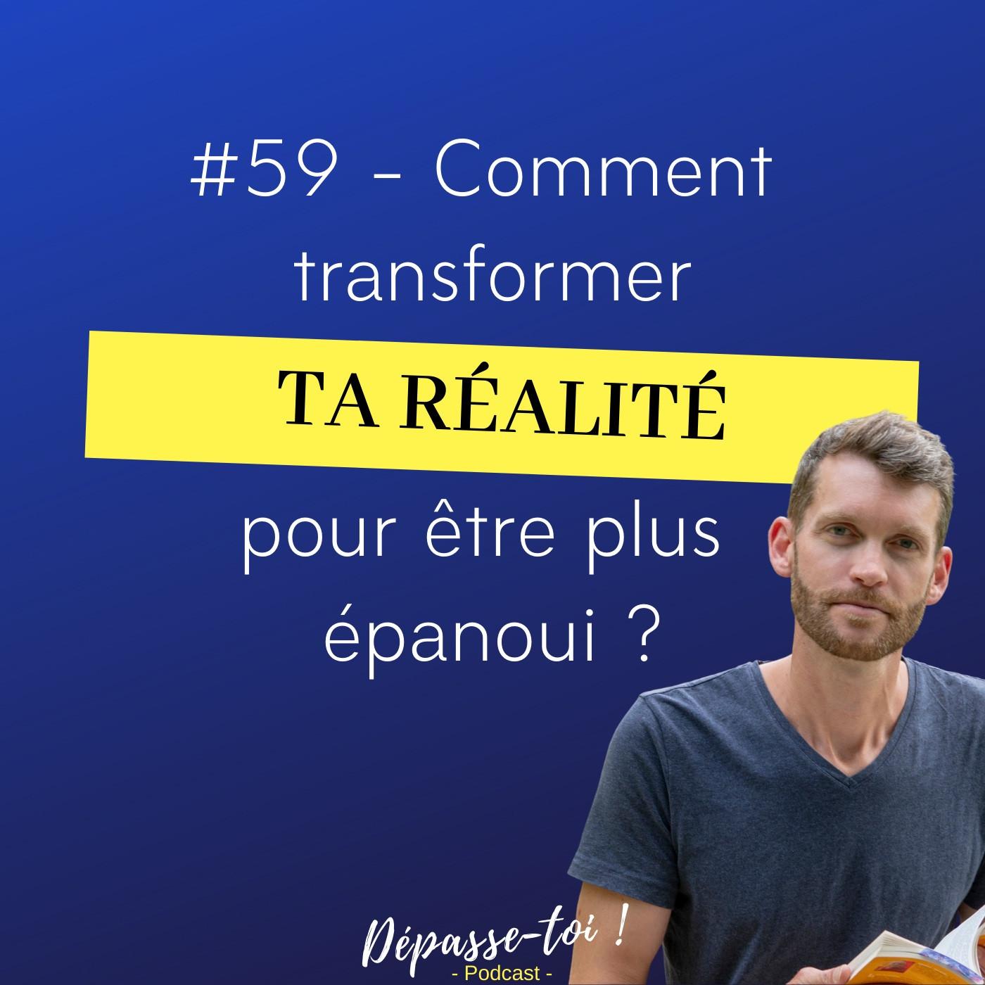 #59 - Comment transformer ta réalité pour être plus épanoui ?