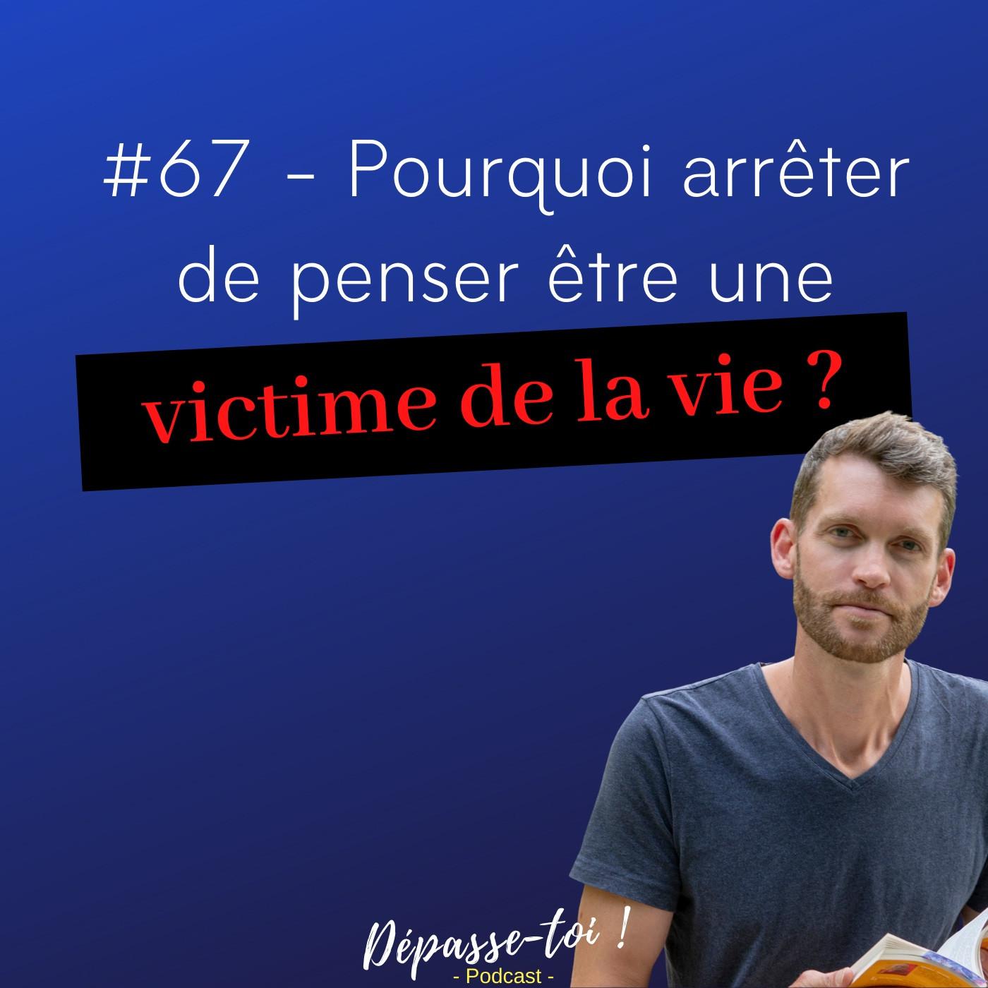 #67 -  Pourquoi arrêter de penser être une victime de la vie ?