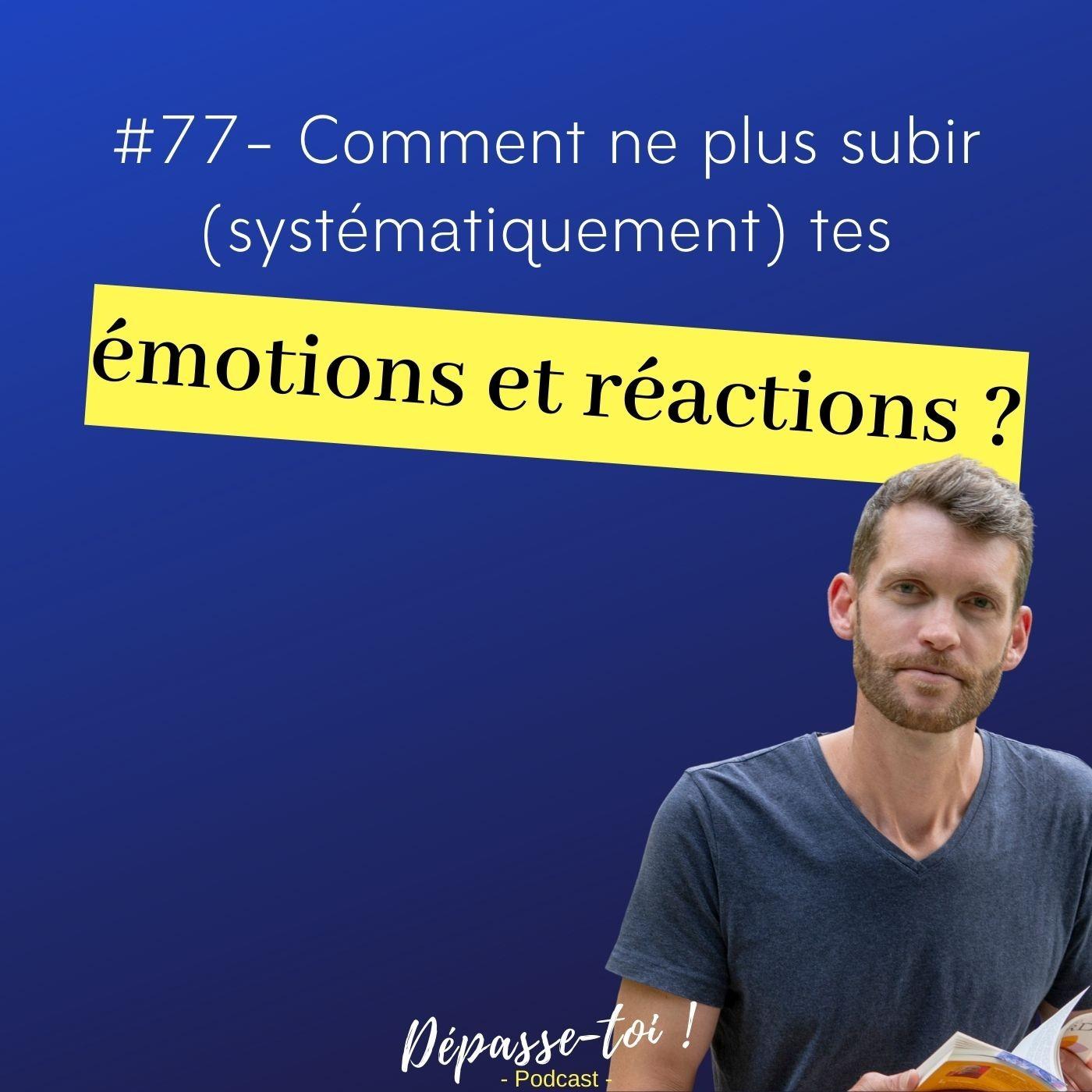 #77 - Comment ne plus subir (systématiquement) tes émotions et tes réactions ?