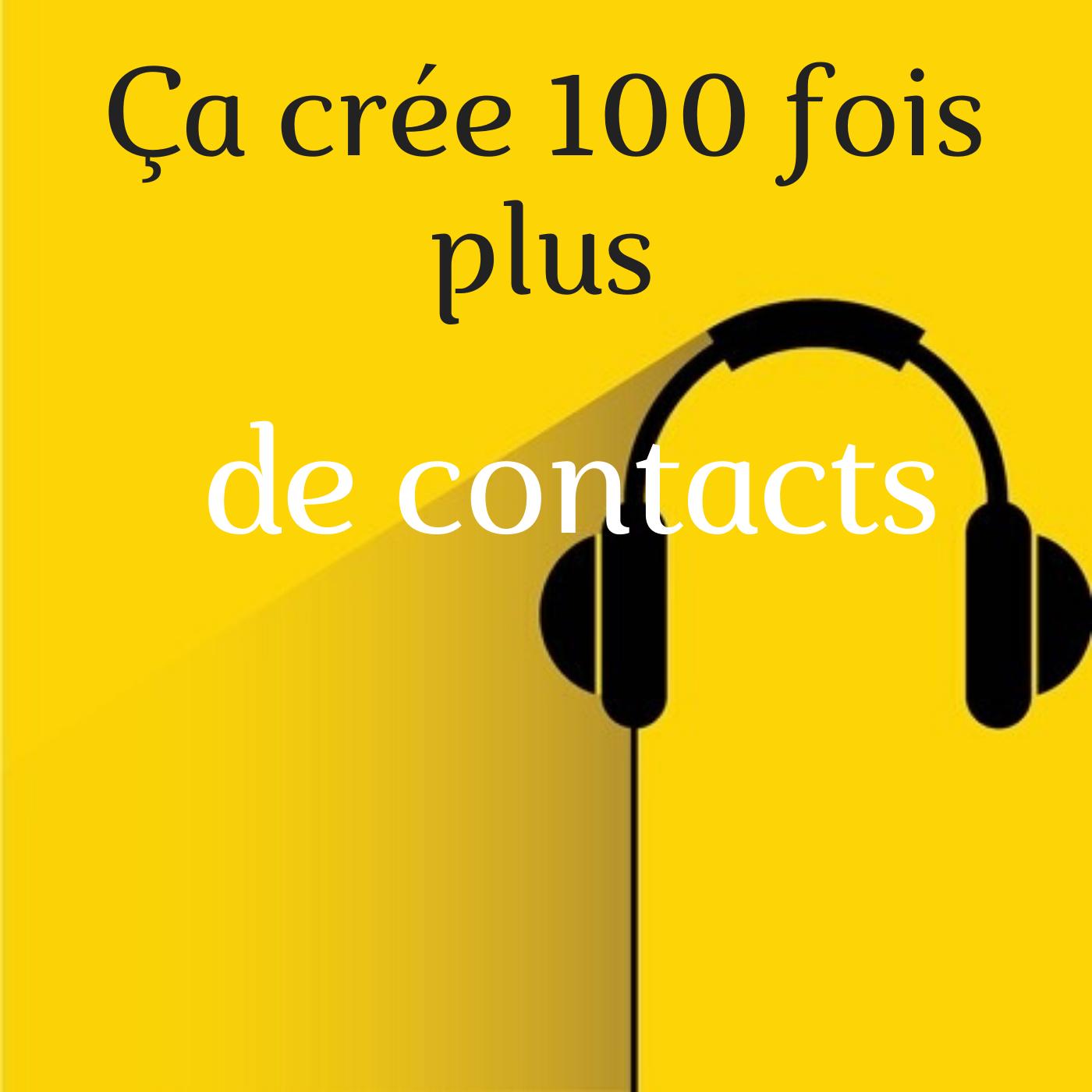 Ça crée 100 fois plus de contacts