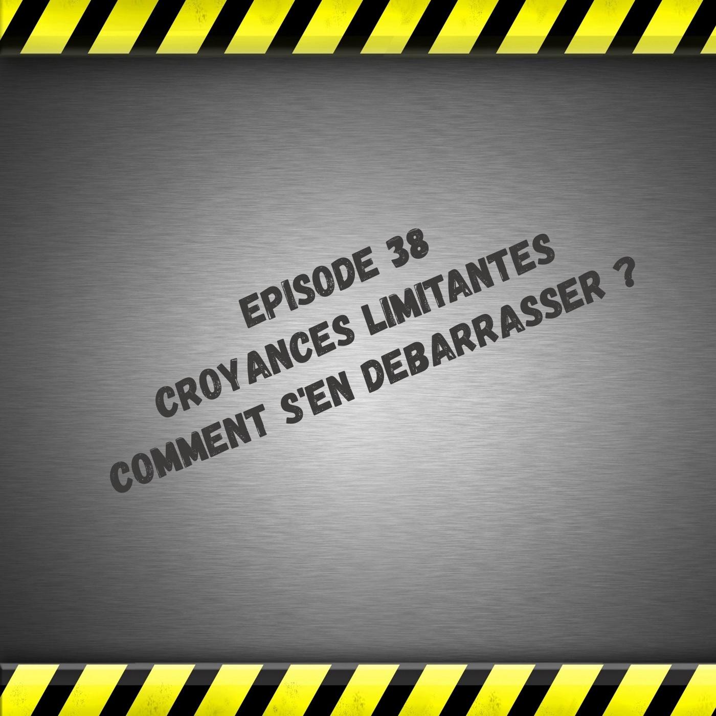 Episode 38 Les croyances limitantes ; comment s'en débarrasser ?